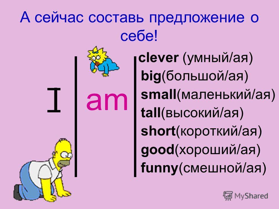 А сейчас составь предложение о себе! I am clever (умный/ая) big(большой/ая) small(маленький/ая) tall(высокий/ая) short(короткий/ая) good(хороший/ая) funny(смешной/ая)