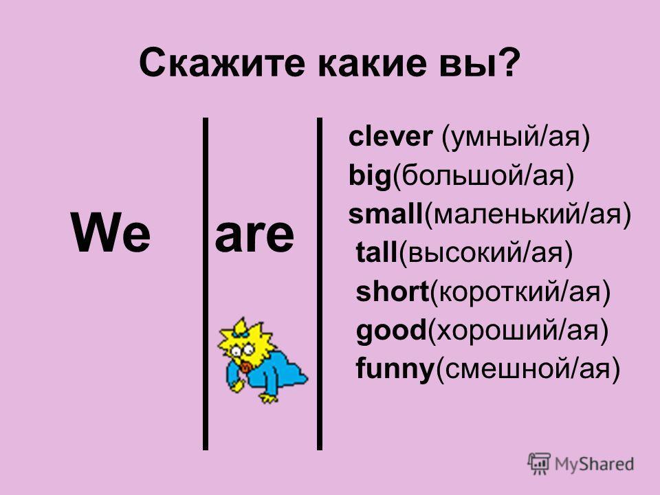 Скажите какие вы? We are clever (умный/ая) big(большой/ая) small(маленький/ая) tall(высокий/ая) short(короткий/ая) good(хороший/ая) funny(смешной/ая)