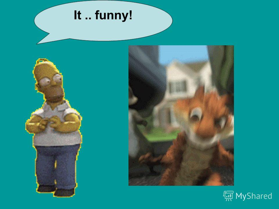 It.. funny!