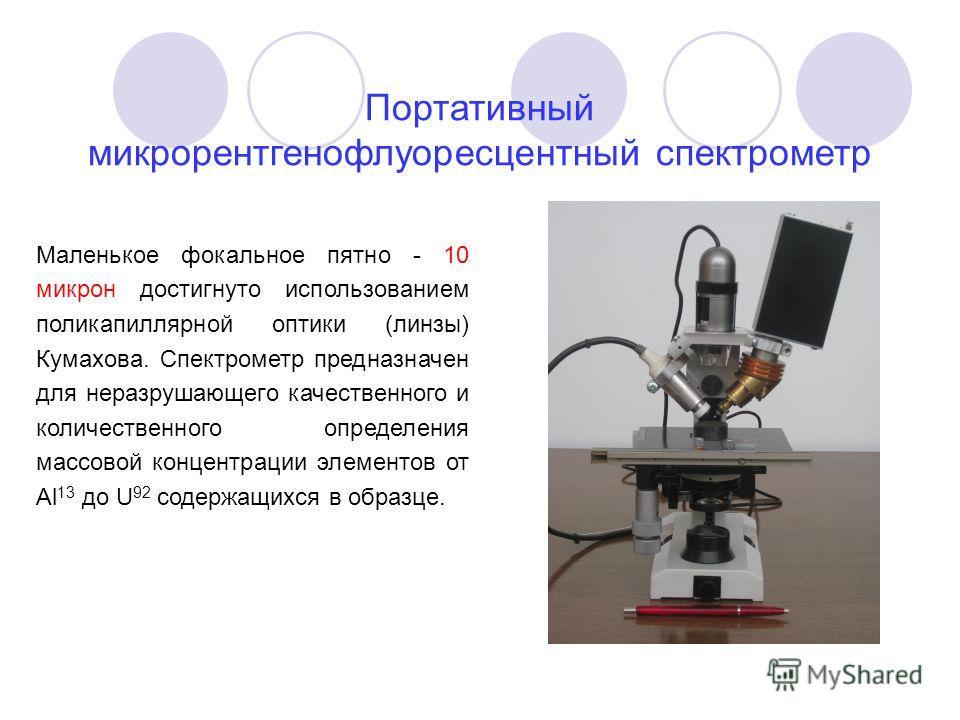Портативный микрорентгенофлуоресцентный спектрометр Маленькое фокальное пятно - 10 микрон достигнуто использованием поликапиллярной оптики (линзы) Кумахова. Спектрометр предназначен для неразрушающего качественного и количественного определения массо