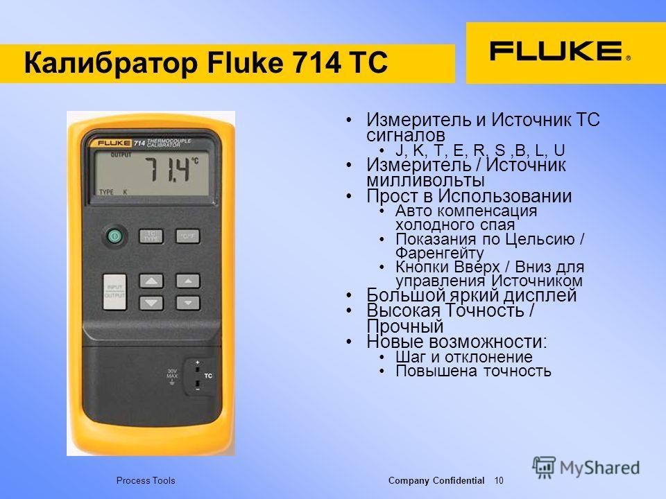 Process Tools Company Confidential 10 Калибратор Fluke 714 TC Измеритель и Источник TC сигналов J, K, T, E, R, S,B, L, U Измеритель / Источник милливольты Прост в Использовании Авто компенсация холодного спая Показания по Цельсию / Фаренгейту Кнопки