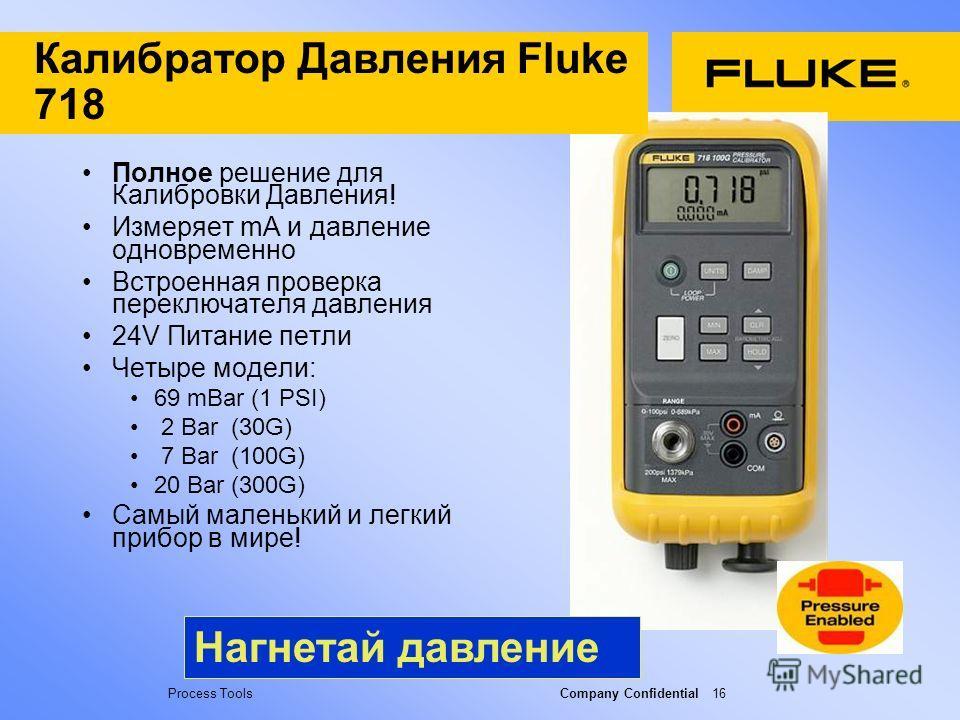 Process Tools Company Confidential 16 Калибратор Давления Fluke 718 Полное решение для Калибровки Давления! Измеряет mA и давление одновременно Встроенная проверка переключателя давления 24V Питание петли Четыре модели: 69 mBar (1 PSI) 2 Bar (30G) 7