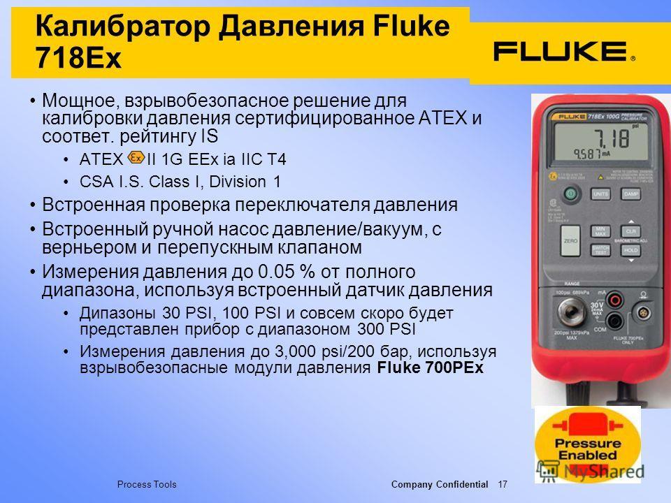 Process Tools Company Confidential 17 Калибратор Давления Fluke 718Ex Мощное, взрывобезопасное решение для калибровки давления сертифицированное ATEX и соответ. рейтингу IS ATEX II 1G EEx ia IIC T4 CSA I.S. Class I, Division 1 Встроенная проверка пер