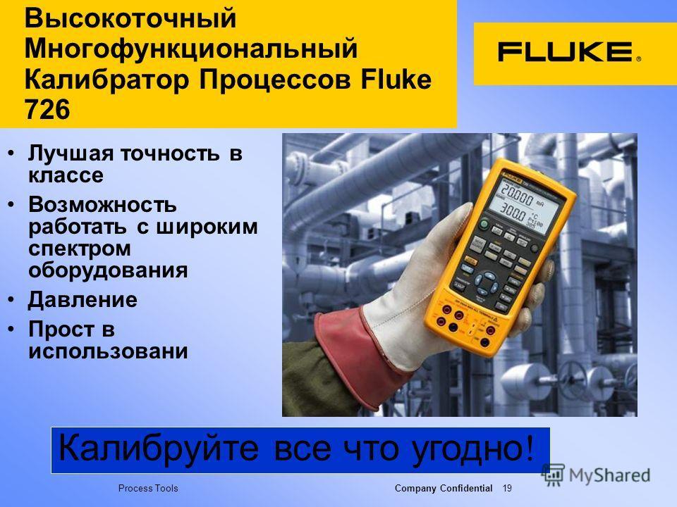 Process Tools Company Confidential 19 Высокоточный Многофункциональный Калибратор Процессов Fluke 726 Лучшая точность в классе Возможность работать с широким спектром оборудования Давление Прост в использовани Калибруйте все что угодно !