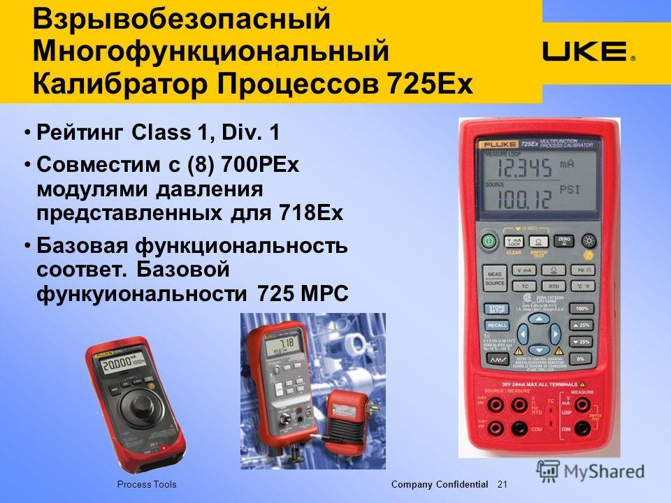 Process Tools Company Confidential 21 Взрывобезопасный Многофункциональный Калибратор Процессов 725Ex Рейтинг Class 1, Div. 1 Совместим с (8) 700PEx модулями давления представленных для 718Ex Базовая функциональность соответ. Базовой функуиональности
