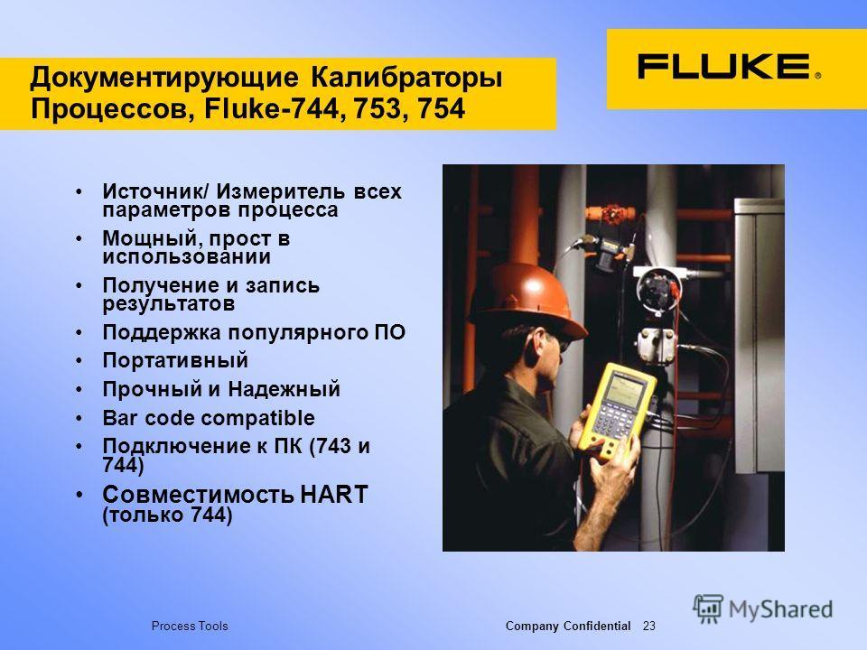 Process Tools Company Confidential 23 Документирующие Калибраторы Процессов, Fluke-744, 753, 754 Источник/ Измеритель всех параметров процесса Мощный, прост в использовании Получение и запись результатов Поддержка популярного ПО Портативный Прочный и