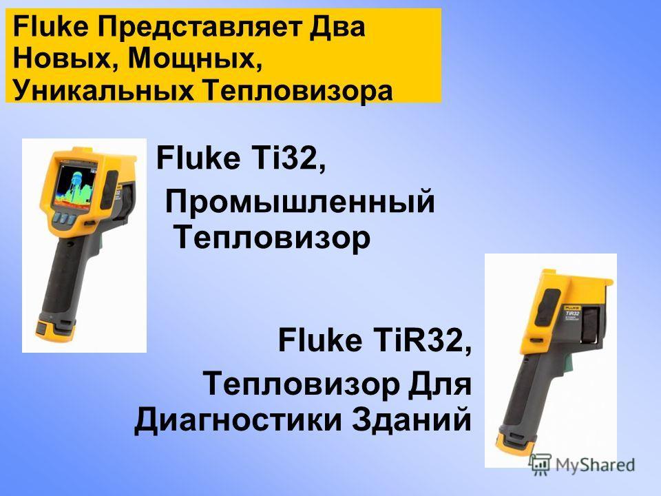 Fluke Ti32, Промышленный Тепловизор Fluke TiR32, Тепловизор Для Диагностики Зданий Fluke Представляет Два Новых, Мощных, Уникальных Тепловизора
