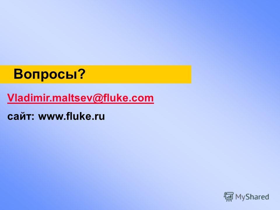 Вопросы? Vladimir.maltsev@fluke.com сайт: www.fluke.ru