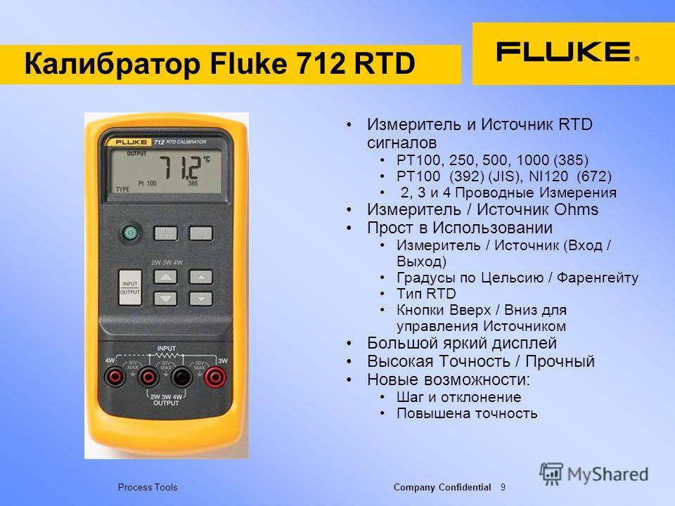 Process Tools Company Confidential 9 Калибратор Fluke 712 RTD Измеритель и Источник RTD сигналов PT100, 250, 500, 1000 (385) PT100 (392) (JIS), NI120 (672) 2, 3 и 4 Проводные Измерения Измеритель / Источник Ohms Прост в Использовании Измеритель / Ист