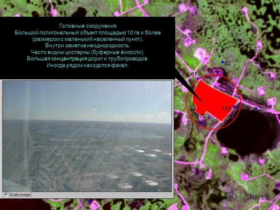 Головные сооружения Большой полигональный объект площадью 10 га и более (размером с маленький населенный пункт). Внутри заметна неоднородность. Часто видны цистерны (буферные ёмкости). Большая концентрация дорог и трубопроводов. Иногда рядом находитс