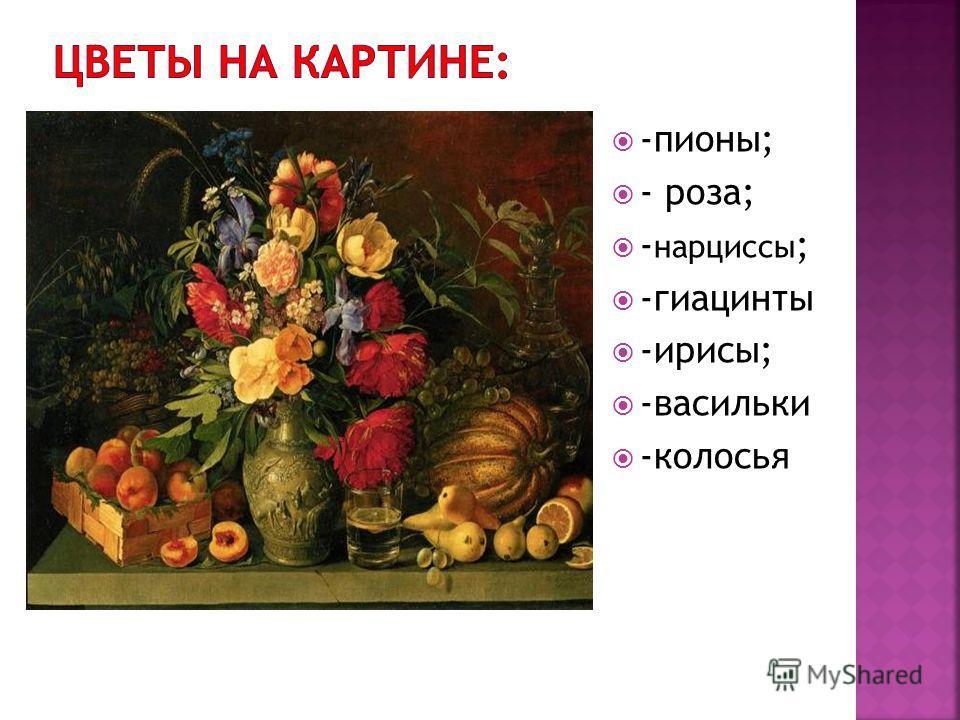 -пионы; - роза; - нарциссы ; -гиацинты -ирисы; -васильки -колосья