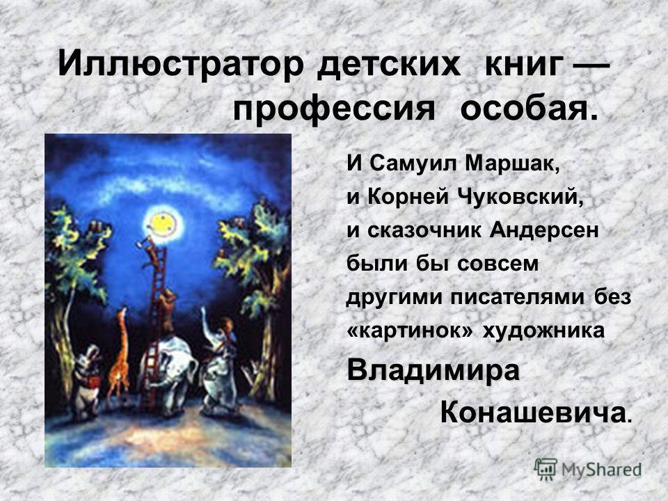 Иллюстратор детских книг профессия особая. И Самуил Маршак, и Корней Чуковский, и сказочник Андерсен были бы совсем другими писателями без «картинок» художникаВладимира Конашевича.