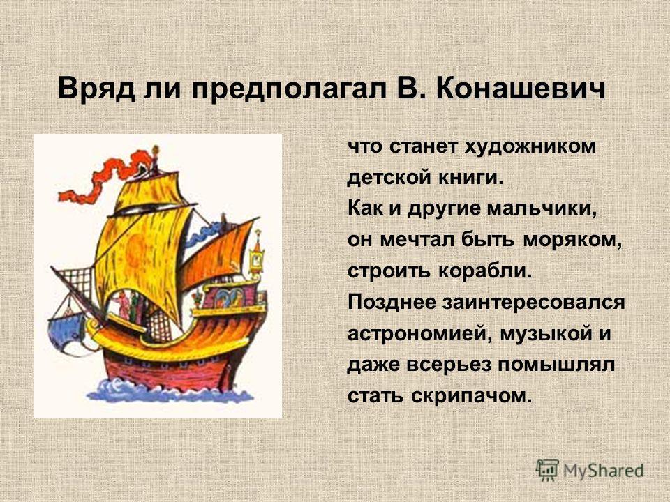 Вряд ли предполагал В. Конашевич что станет художником детской книги. Как и другие мальчики, он мечтал быть моряком, строить корабли. Позднее заинтересовался астрономией, музыкой и даже всерьез помышлял стать скрипачом.