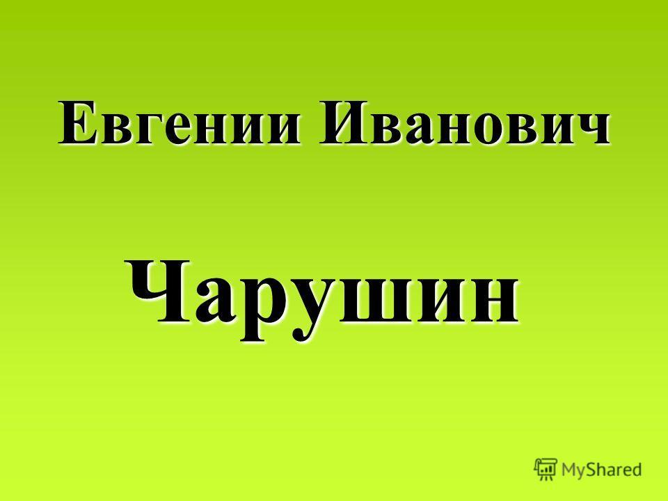 Евгении Евгении Иванович Чарушин