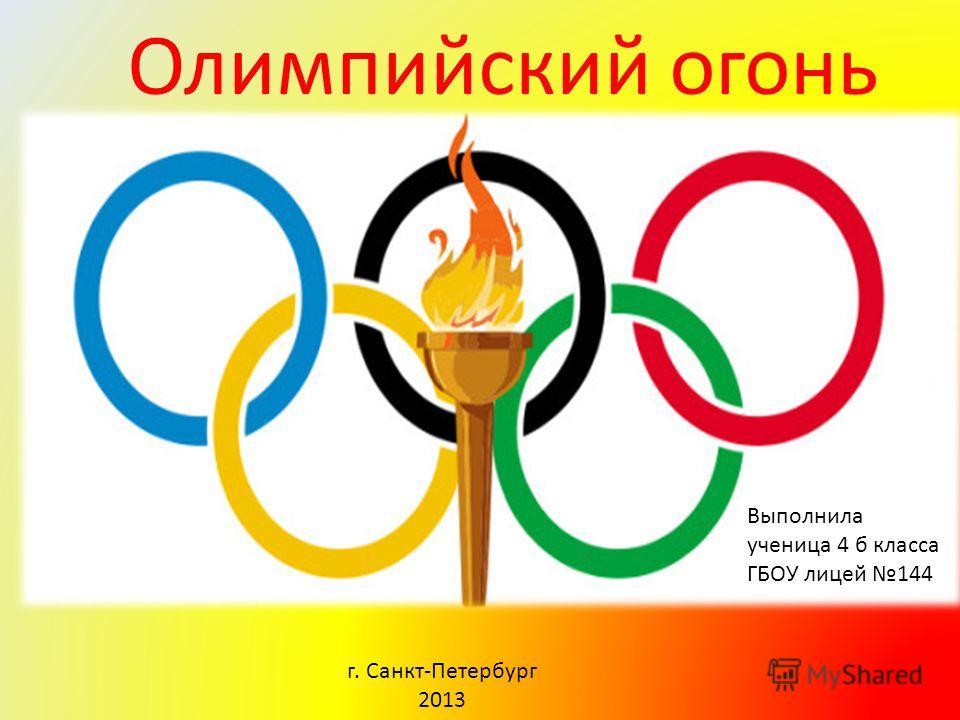 Олимпийский огонь Выполнила ученица 4 б класса ГБОУ лицей 144 г. Санкт-Петербург 2013