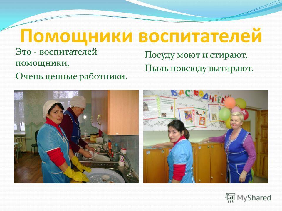 Помощники воспитателей Это - воспитателей помощники, Очень ценные работники. Посуду моют и стирают, Пыль повсюду вытирают.