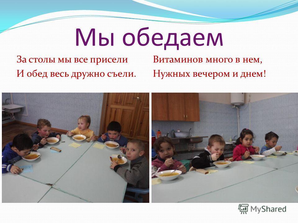 Мы обедаем За столы мы все присели И обед весь дружно съели. Витаминов много в нем, Нужных вечером и днем!