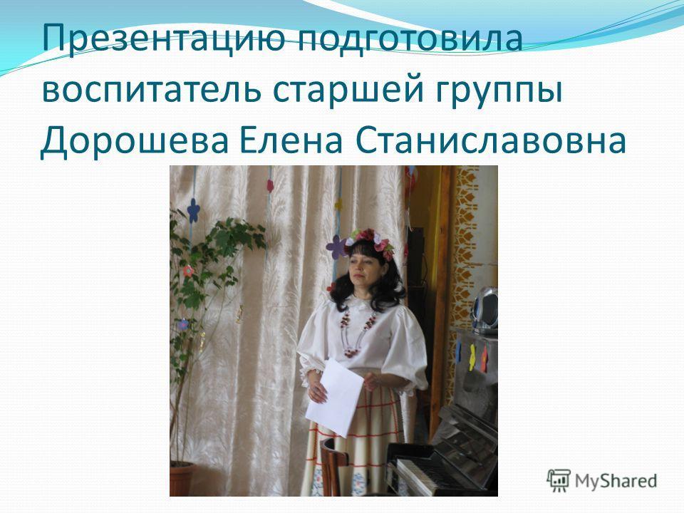 Презентацию подготовила воспитатель старшей группы Дорошева Елена Станиславовна