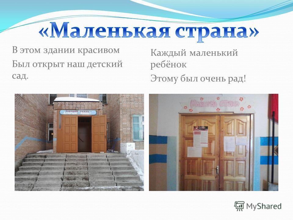 В этом здании красивом Был открыт наш детский сад. Каждый маленький ребёнок Этому был очень рад!