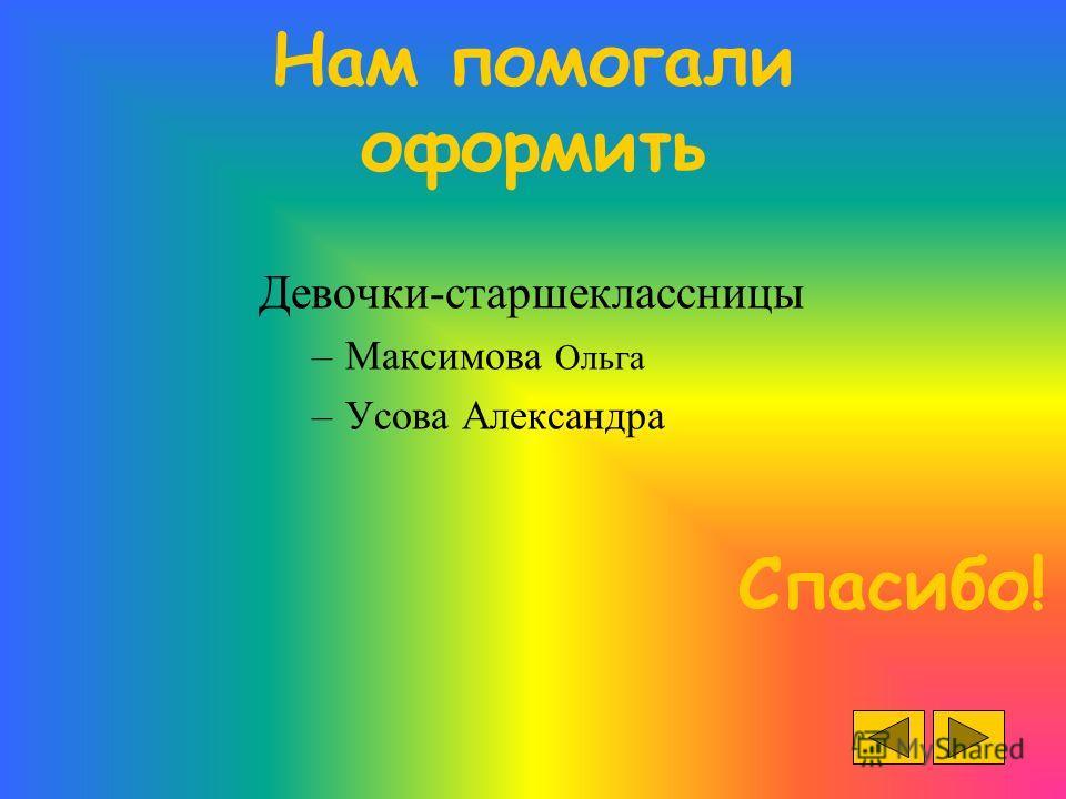 Нам помогали оформить Девочки-старшеклассницы –Максимова Ольга –Усова Александра Спасибо!