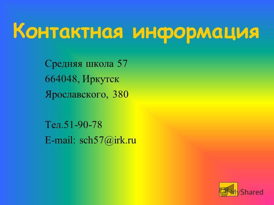 Контактная информация Средняя школа 57 664048, Иркутск Ярославского, 380 Тел.51-90-78 E-mail: sch57@irk.ru