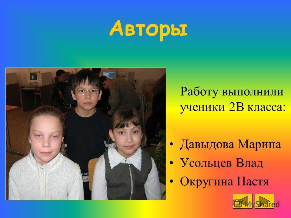Авторы Работу выполнили ученики 2В класса: Давыдова Марина Усольцев Влад Округина Настя