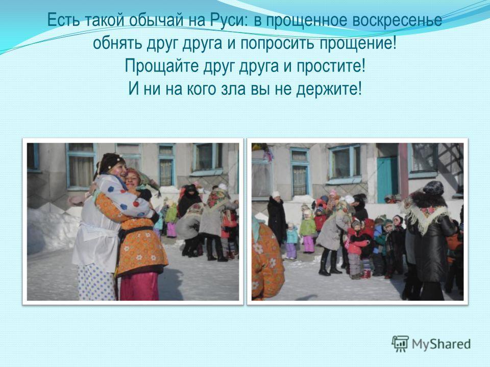 Есть такой обычай на Руси: в прощенное воскресенье обнять друг друга и попросить прощение! Прощайте друг друга и простите! И ни на кого зла вы не держите!