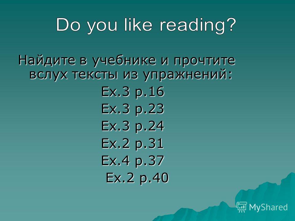 Найдите в учебнике и прочтите вслух тексты из упражнений: Ex.3 p.16 Ex.3 p.16 Ex.3 p.23 Ex.3 p.23 Ex.3 p.24 Ex.3 p.24 Ex.2 p.31 Ex.2 p.31 Ex.4 p.37 Ex.4 p.37 Ex.2 p.40 Ex.2 p.40