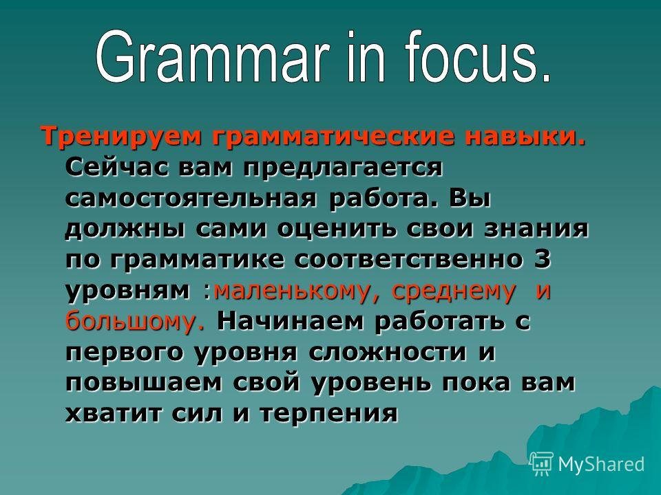 Тренируем грамматические навыки. Сейчас вам предлагается самостоятельная работа. Вы должны сами оценить свои знания по грамматике соответственно 3 уровням :маленькому, среднему и большому. Начинаем работать с первого уровня сложности и повышаем свой