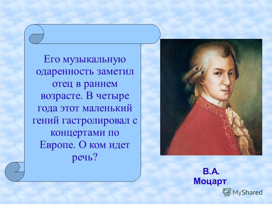 Его музыкальную одаренность заметил отец в раннем возрасте. В четыре года этот маленький гений гастролировал с концертами по Европе. О ком идет речь? В.А. Моцарт