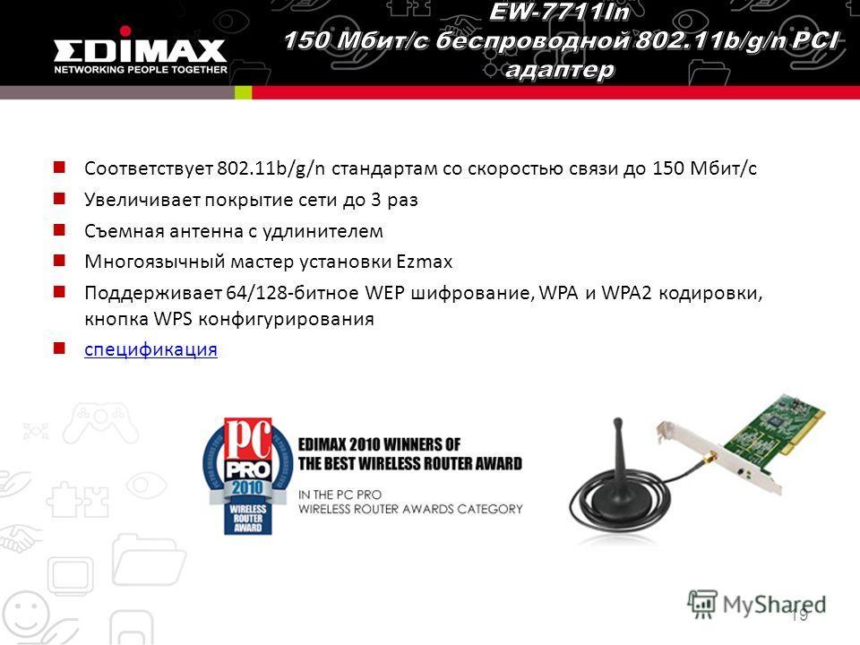 Соответствует 802.11b/g/n стандартам со скоростью связи до 150 Мбит/с Увеличивает покрытие сети до 3 раз Съемная антенна с удлинителем Многоязычный мастер установки Ezmax Поддерживает 64/128-битное WEP шифрование, WPA и WPA2 кодировки, кнопка WPS кон
