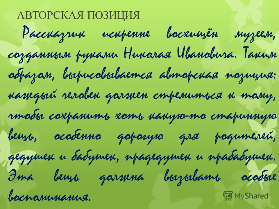 АВТОРСКАЯ ПОЗИЦИЯ Рассказчик искренне восхищён музеем, созданным руками Николая Ивановича. Таким образом, вырисовывается авторская позиция: каждый человек должен стремиться к тому, чтобы сохранить хоть какую-то старинную вещь, особенно дорогую для ро