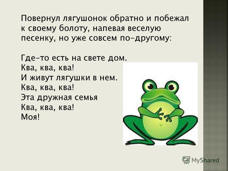 Повернул лягушонок обратно и побежал к своему болоту, напевая веселую песенку, но уже совсем по-другому: Где-то есть на свете дом. Ква, ква, ква! И живут лягушки в нем. Ква, ква, ква! Эта дружная семья Ква, ква, ква! Моя!