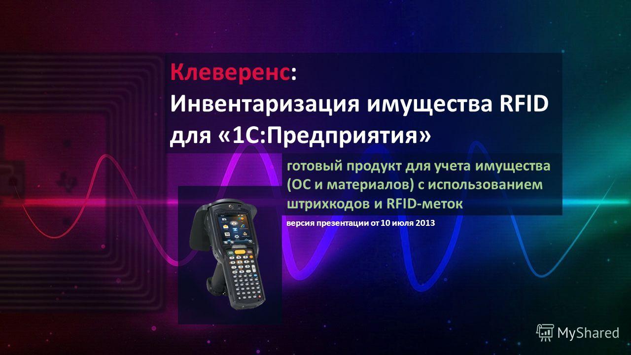 Клеверенс: Инвентаризация имущества RFID для «1С:Предприятия» готовый продукт для учета имущества (ОС и материалов) с использованием штрихкодов и RFID-меток версия презентации от 10 июля 2013