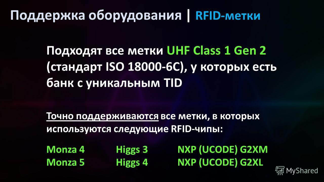 Поддержка оборудования | RFID-метки Подходят все метки UHF Class 1 Gen 2 (стандарт ISO 18000-6C), у которых есть банк с уникальным TID Точно поддерживаются все метки, в которых используются следующие RFID-чипы: Monza 4 Monza 5 Higgs 3 Higgs 4 NXP (UC