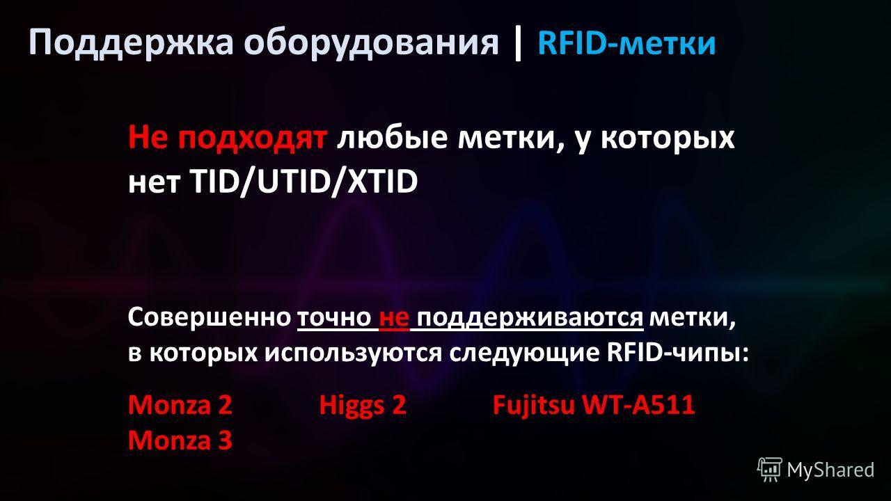 Поддержка оборудования | RFID-метки Не подходят любые метки, у которых нет TID/UTID/XTID Monza 2 Monza 3 Higgs 2 Совершенно точно не поддерживаются метки, в которых используются следующие RFID-чипы: Fujitsu WT-A511
