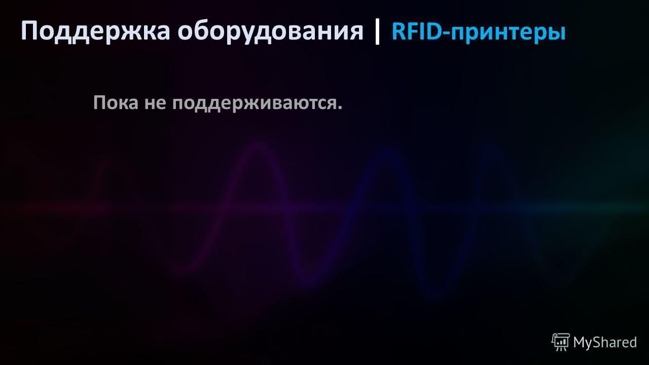Поддержка оборудования | RFID-принтеры Пока не поддерживаются.