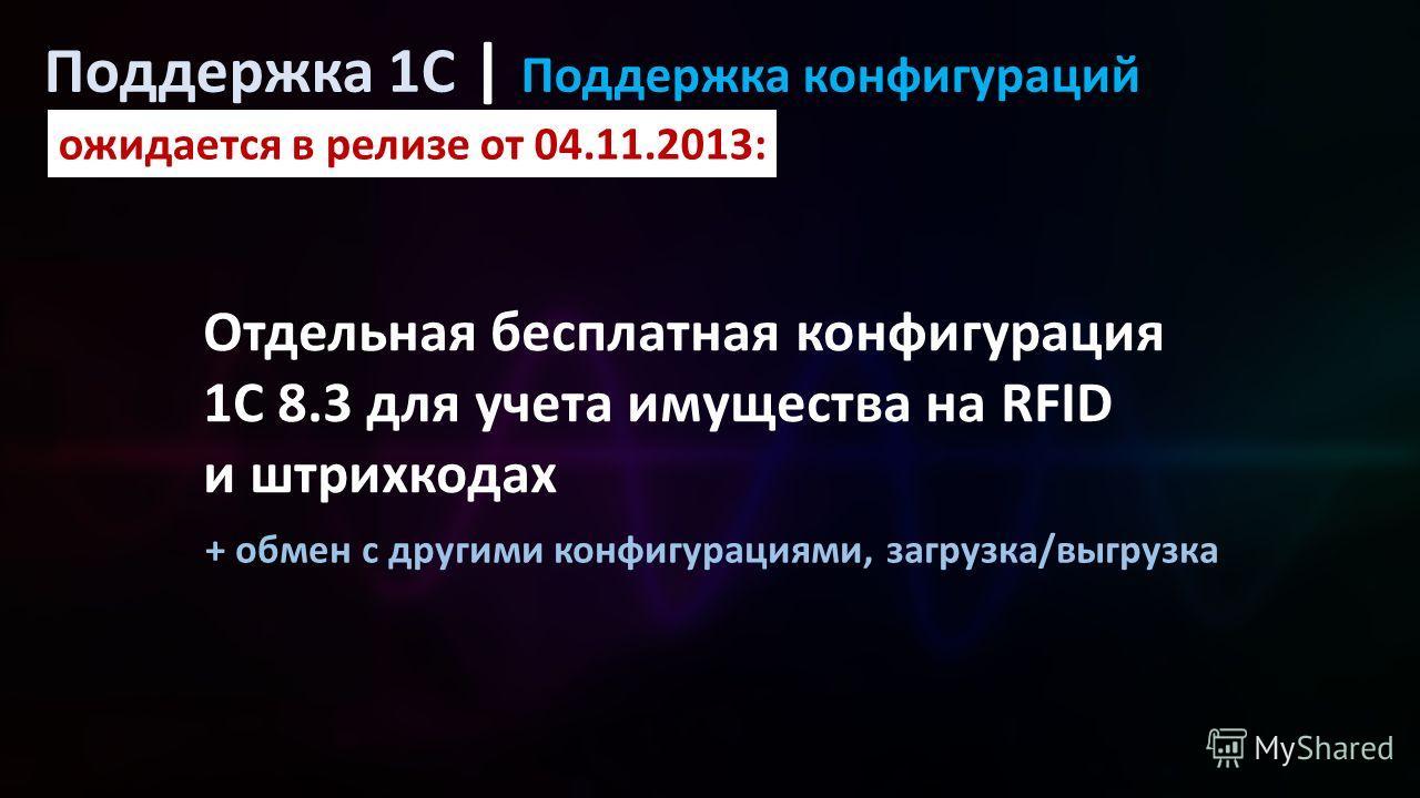 ожидается в релизе от 04.11.2013: Поддержка 1C | Поддержка конфигураций Отдельная бесплатная конфигурация 1С 8.3 для учета имущества на RFID и штрихкодах + обмен с другими конфигурациями, загрузка/выгрузка