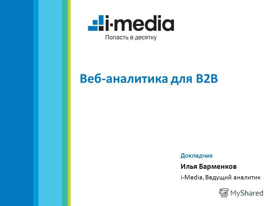 Веб-аналитика для B2B Докладчик Илья Барменков i-Media, Ведущий аналитик