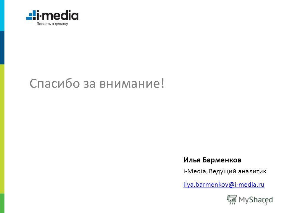 / 44 Спасибо за внимание! Илья Барменков i-Media, Ведущий аналитик ilya.barmenkov@i-media.ru