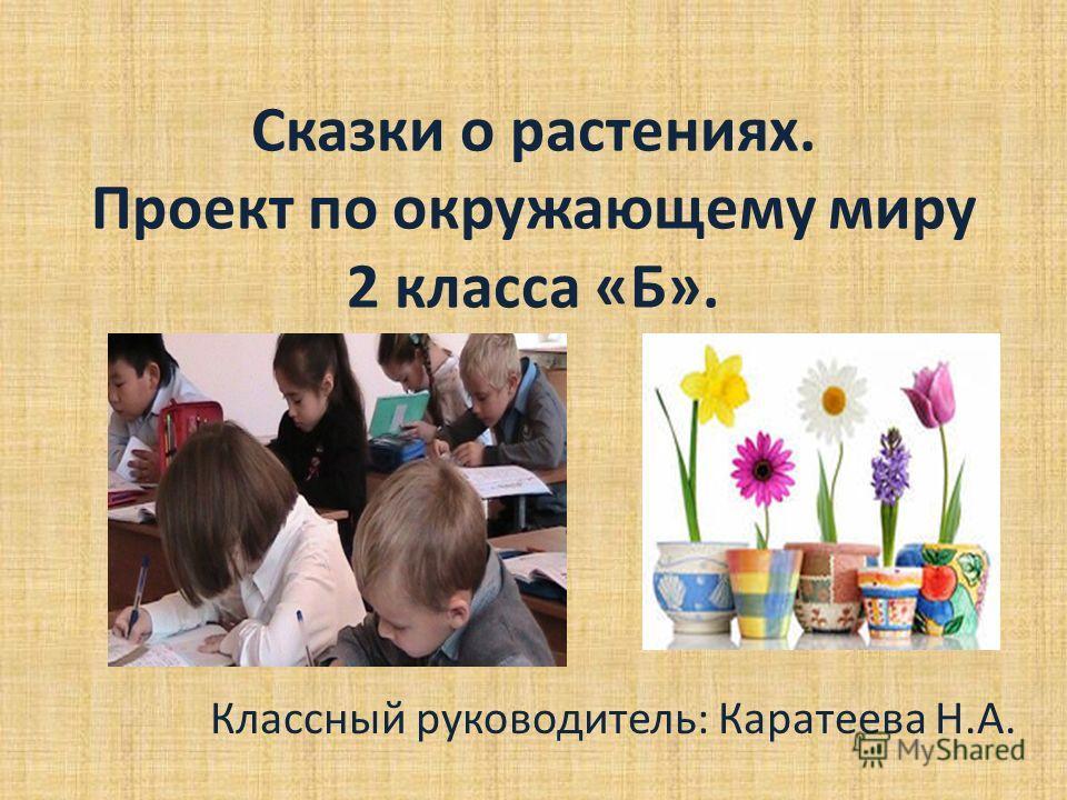 Сказки о растениях. Проект по окружающему миру 2 класса «Б». Классный руководитель: Каратеева Н.А.
