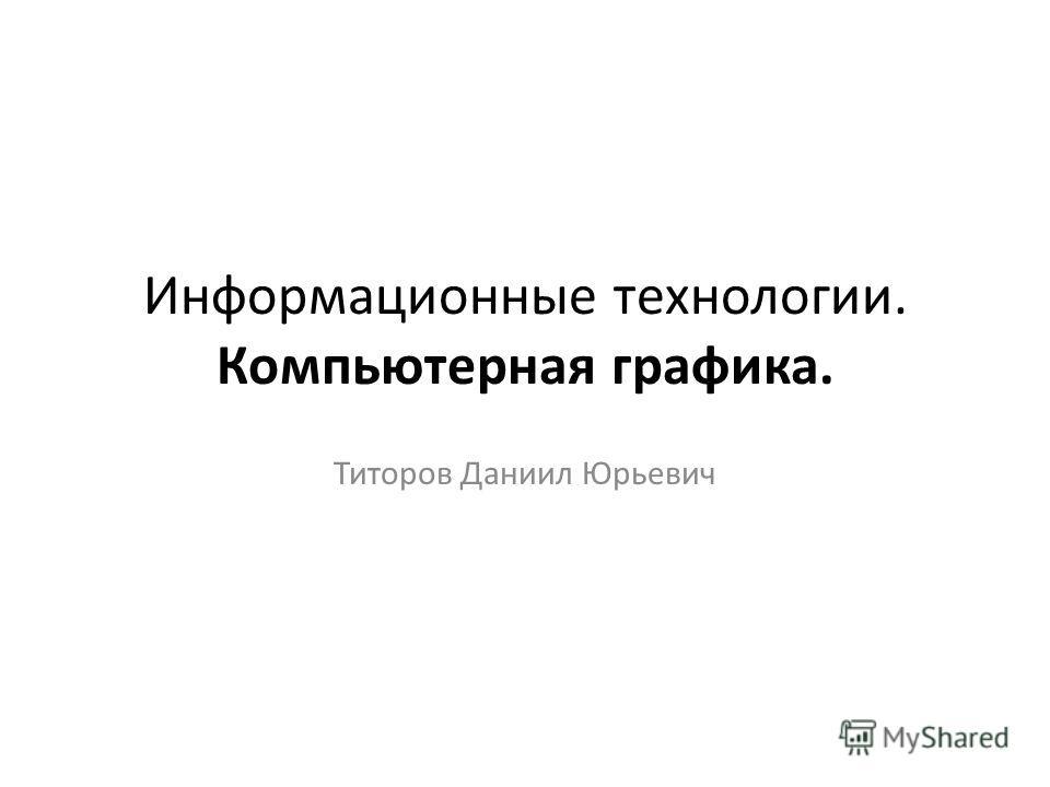 Информационные технологии. Компьютерная графика. Титоров Даниил Юрьевич
