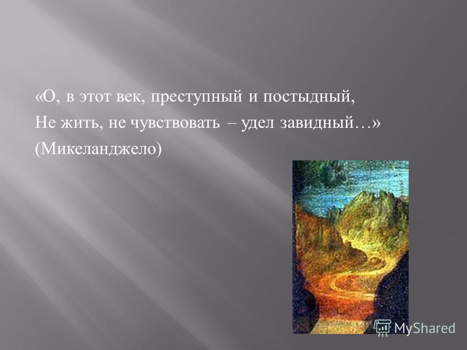 « О, в этот век, преступный и постыдный, Не жить, не чувствовать – удел завидный …» ( Микеланджело )