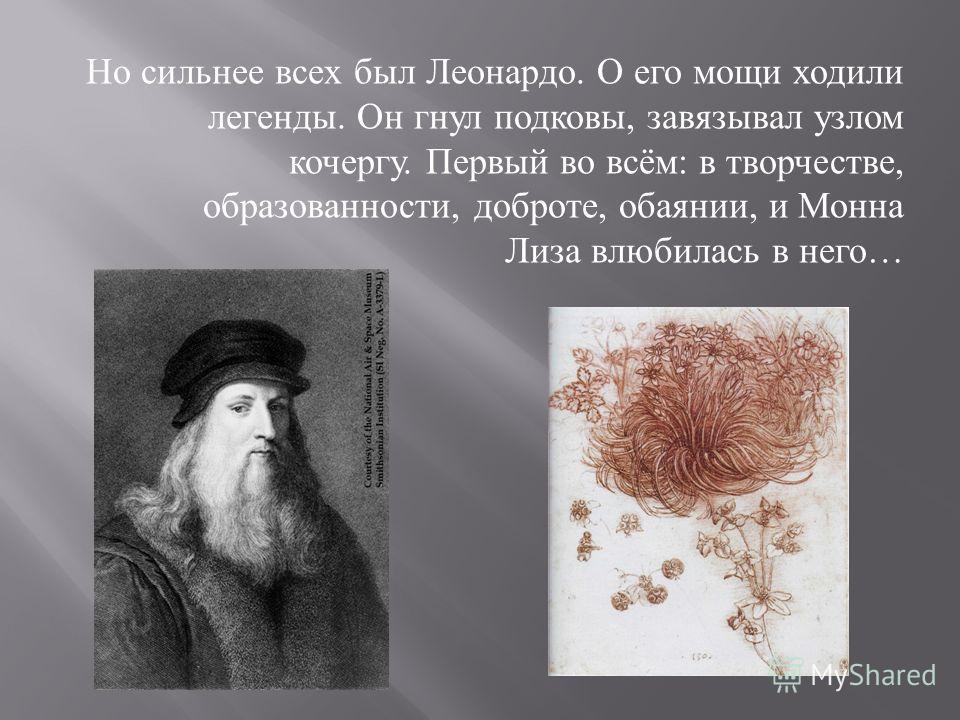Но сильнее всех был Леонардо. О его мощи ходили легенды. Он гнул подковы, завязывал узлом кочергу. Первый во всём : в творчестве, образованности, доброте, обаянии, и Монна Лиза влюбилась в него …