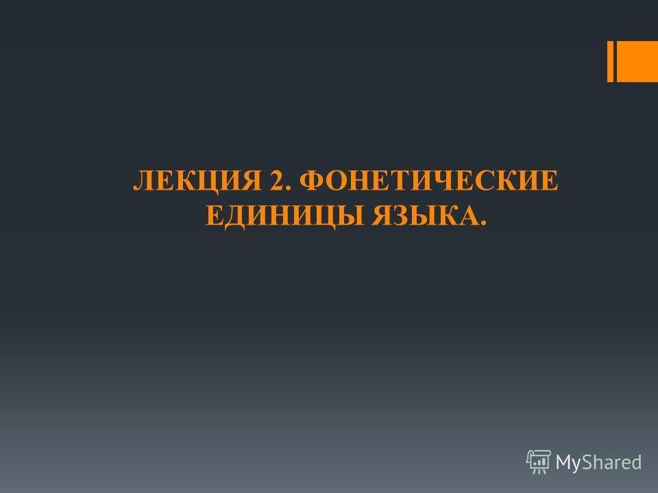 ЛЕКЦИЯ 2. ФОНЕТИЧЕСКИЕ ЕДИНИЦЫ ЯЗЫКА.
