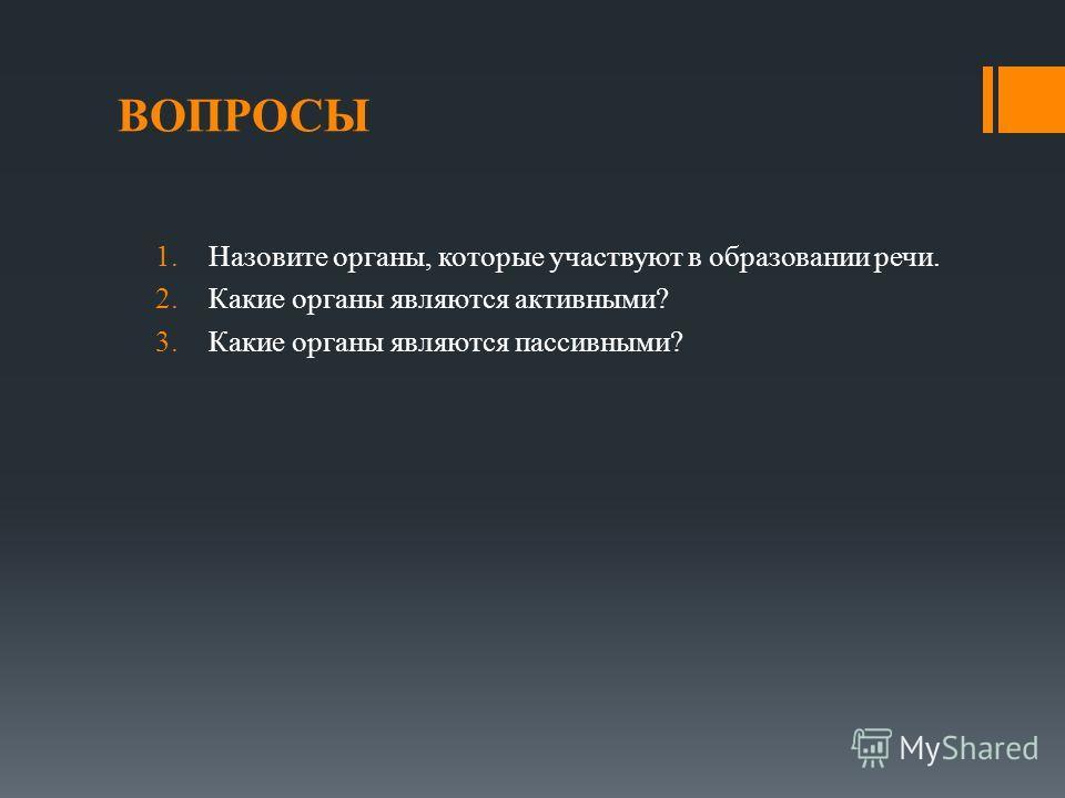 ВОПРОСЫ 1.Назовите органы, которые участвуют в образовании речи. 2.Какие органы являются активными? 3.Какие органы являются пассивными?