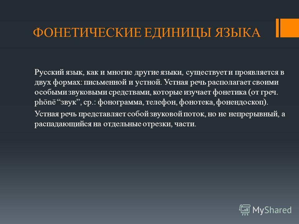 ФОНЕТИЧЕСКИЕ ЕДИНИЦЫ ЯЗЫКА Русский язык, как и многие другие языки, существует и проявляется в двух формах: письменной и устной. Устная речь располагает своими особыми звуковыми средствами, которые изучает фонетика (от греч. phōnē звук, ср.: фонограм