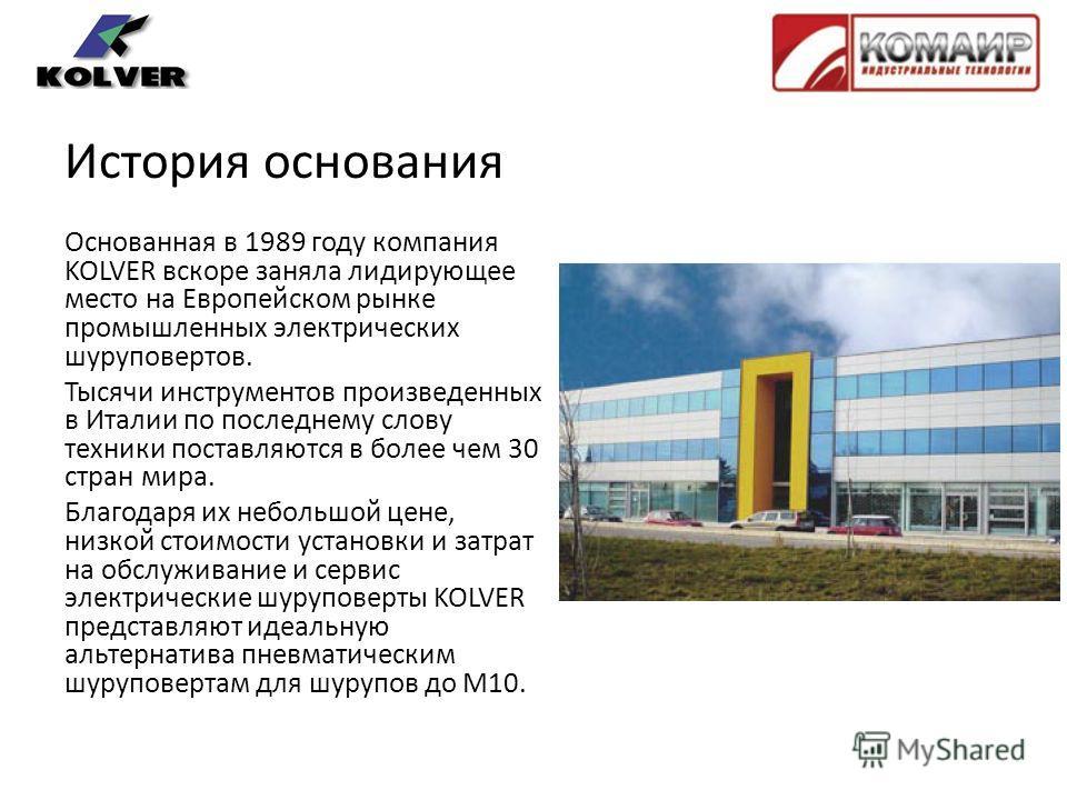 История основания Основанная в 1989 году компания KOLVER вскоре заняла лидирующее место на Европейском рынке промышленных электрических шуруповертов. Тысячи инструментов произведенных в Италии по последнему слову техники поставляются в более чем 30 с