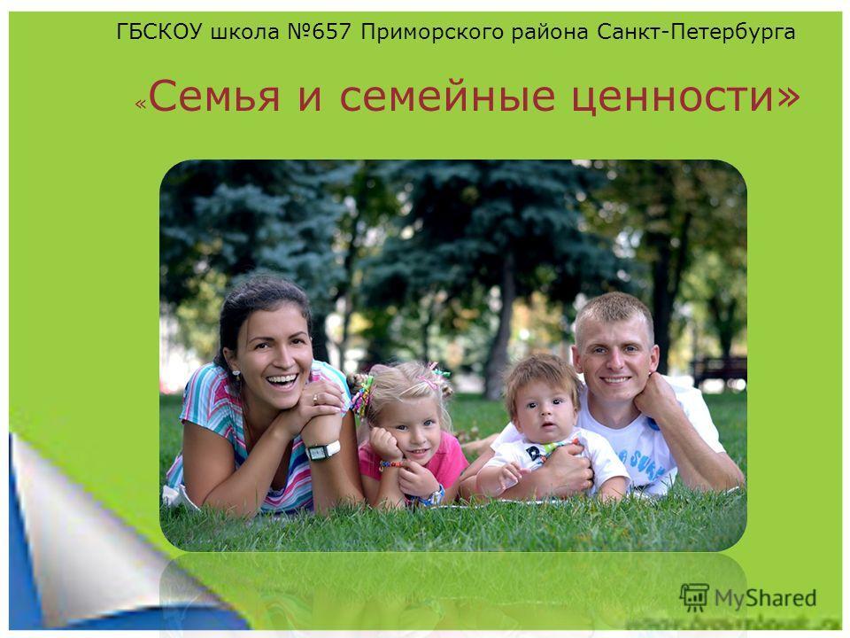 семья и семейные ценности семья и семейные ценности ГБСКОУ школа 657 Приморского района Санкт-Петербурга « Семья и семейные ценности»