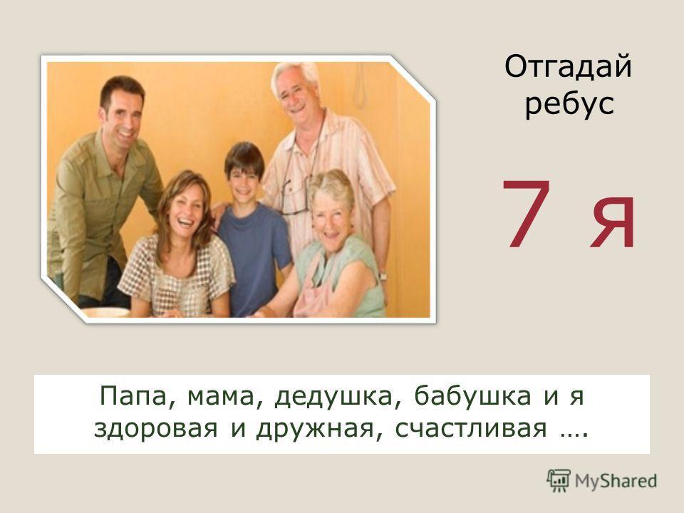 Папа, мама, дедушка, бабушка и я здоровая и дружная, счастливая …. Отгадай ребус 7 я
